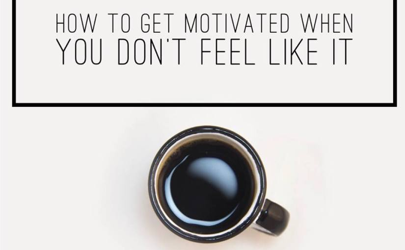 How To Get Motivated When You Don't Feel Like It